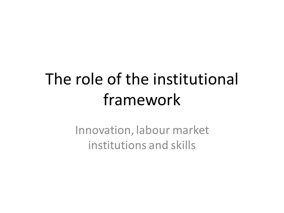 The role of the institutional framework Innovation, labour market institutions and skills