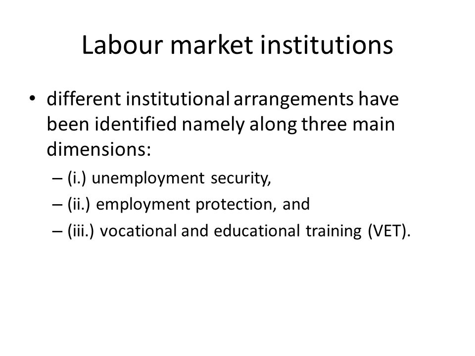 Labour market institutions different institutional arrangements have been identified namely along three main dimensions: – (i.) unemployment security, – (ii.) employment protection, and – (iii.) vocational and educational training (VET).