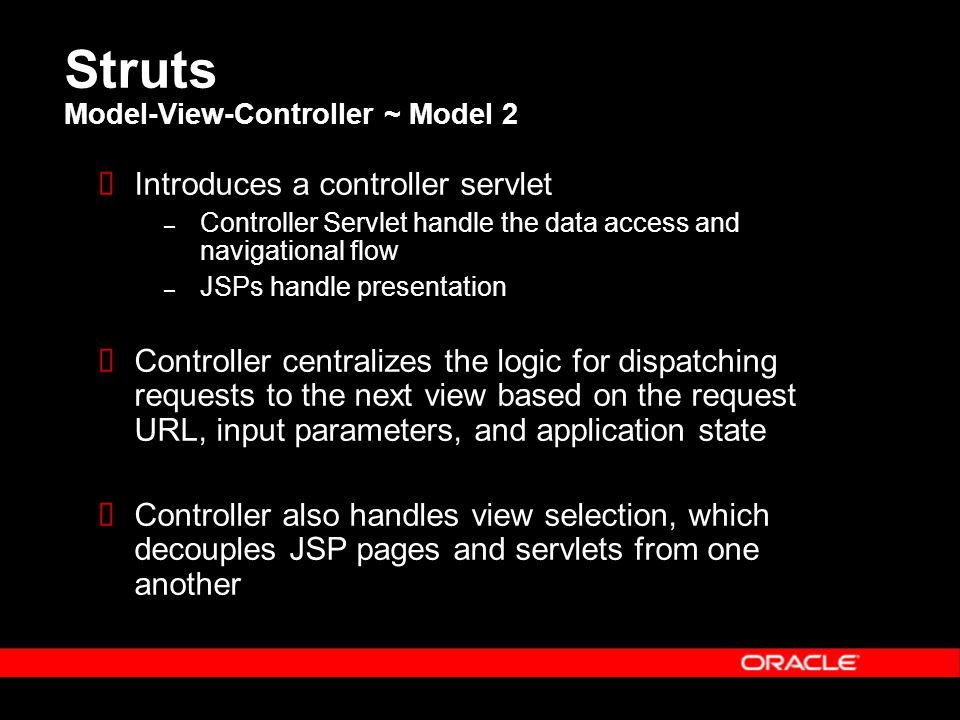 Struts Model-View-Controller ~ Model 2  Introduces a controller servlet – Controller Servlet handle the data access and navigational flow – JSPs handle presentation  Controller centralizes the logic for dispatching requests to the next view based on the request URL, input parameters, and application state  Controller also handles view selection, which decouples JSP pages and servlets from one another