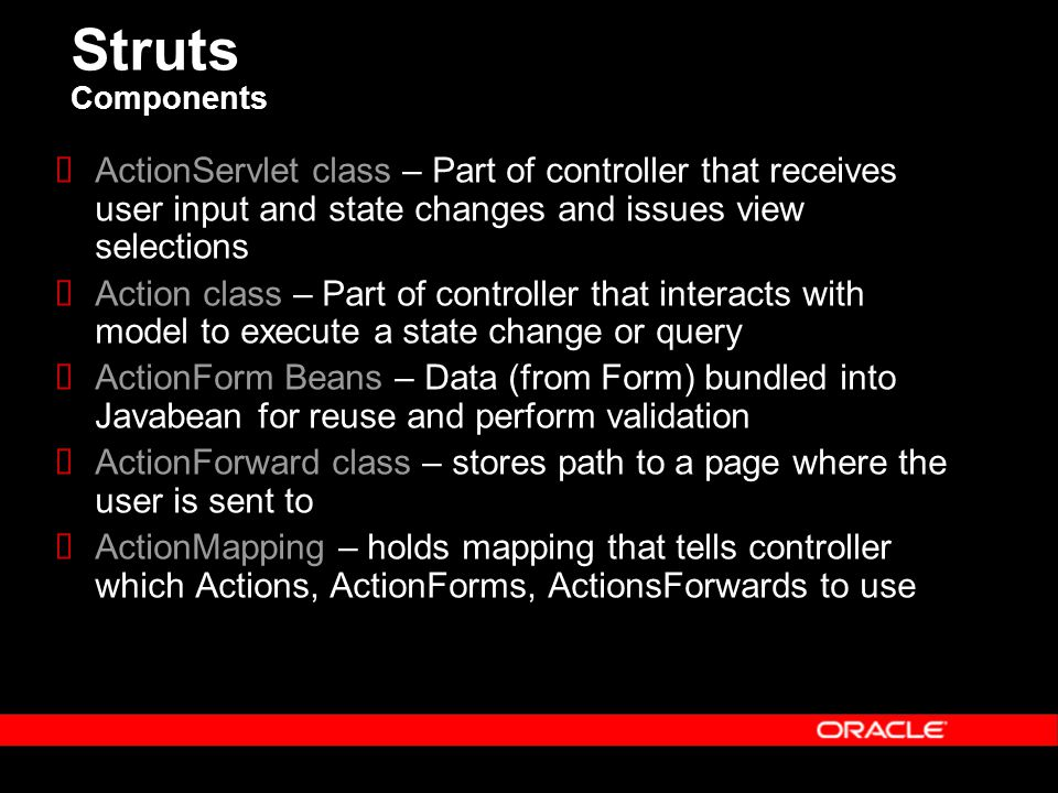 Struts Components  ActionServlet class – Part of controller that receives user input and state changes and issues view selections  Action class – Part of controller that interacts with model to execute a state change or query  ActionForm Beans – Data (from Form) bundled into Javabean for reuse and perform validation  ActionForward class – stores path to a page where the user is sent to  ActionMapping – holds mapping that tells controller which Actions, ActionForms, ActionsForwards to use