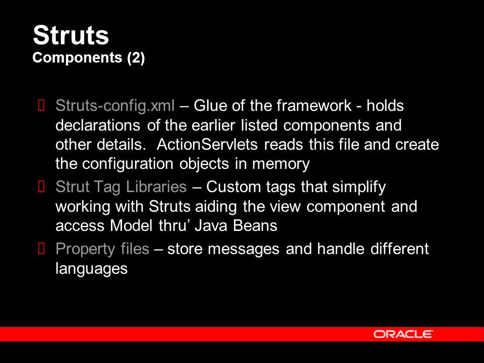Struts Components (2)  Struts-config.xml – Glue of the framework - holds declarations of the earlier listed components and other details.