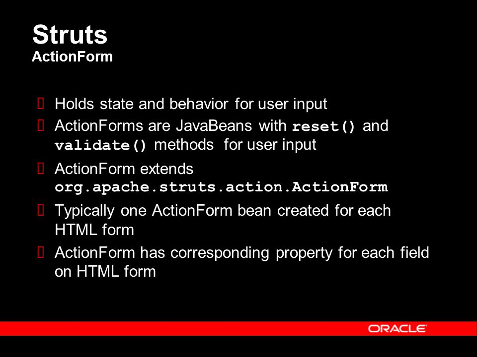 Struts ActionForm  Holds state and behavior for user input  ActionForms are JavaBeans with reset() and validate() methods for user input  ActionForm extends org.apache.struts.action.ActionForm  Typically one ActionForm bean created for each HTML form  ActionForm has corresponding property for each field on HTML form