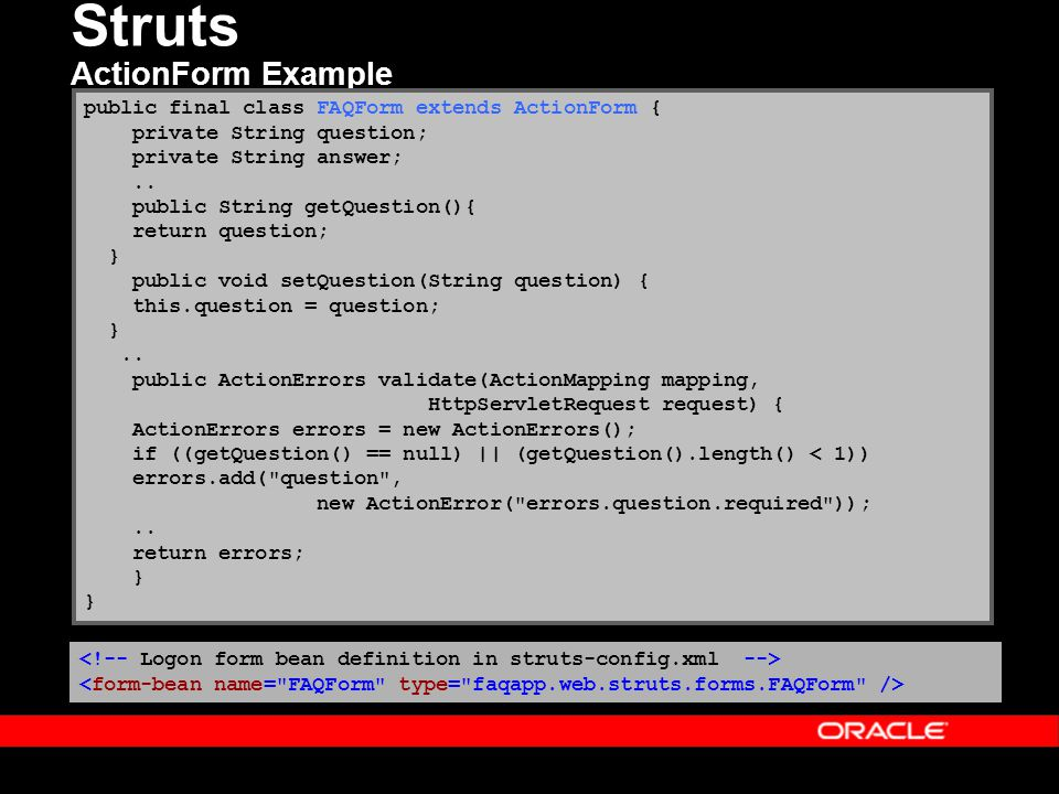 Struts ActionForm Example public final class FAQForm extends ActionForm { private String question; private String answer;.. public String getQuestion(