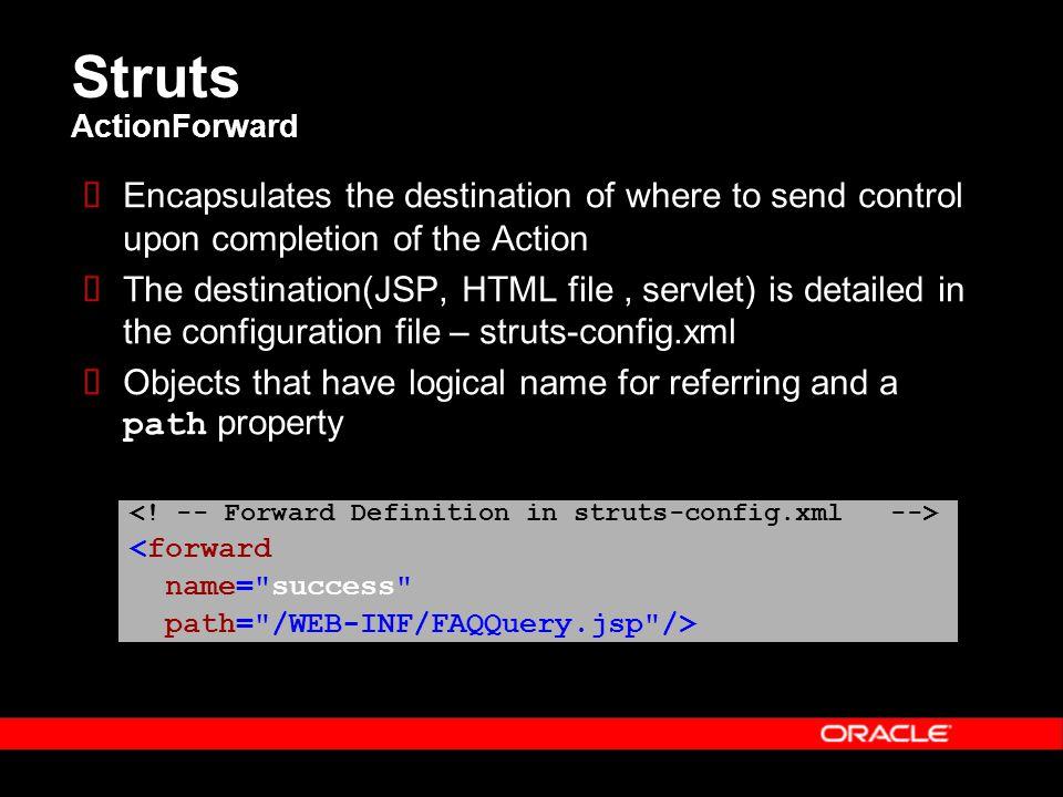 Struts ActionForward  Encapsulates the destination of where to send control upon completion of the Action  The destination(JSP, HTML file, servlet)
