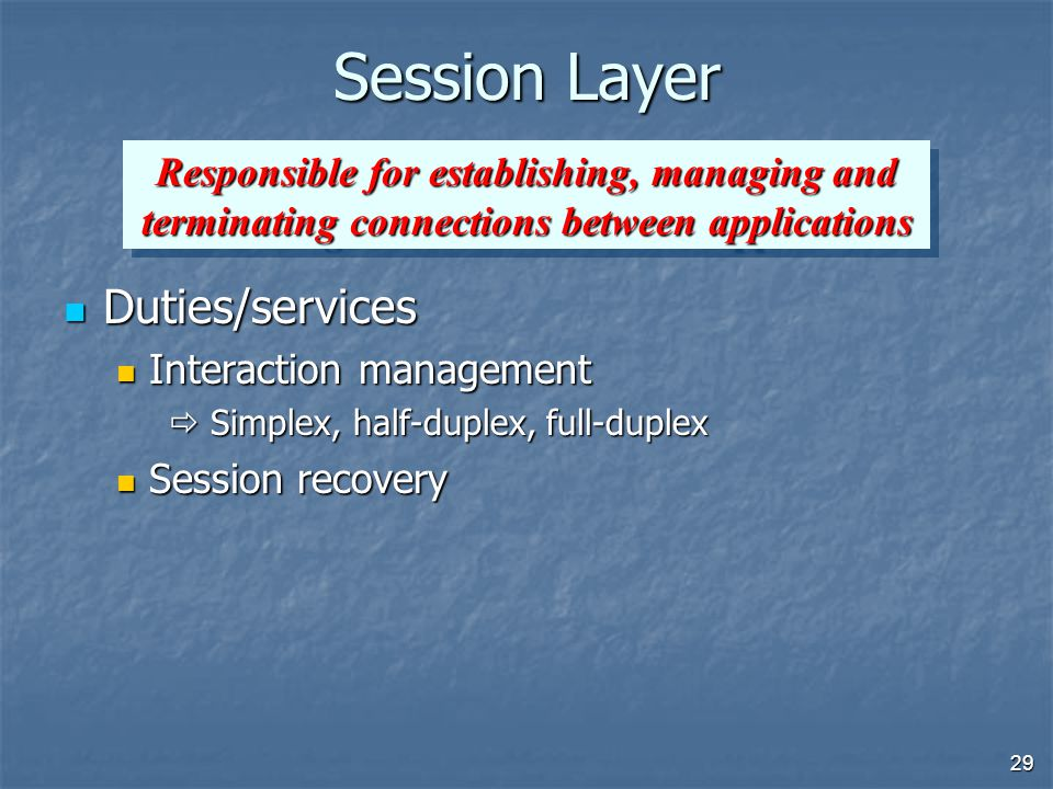 29 Session Layer Duties/services Duties/services Interaction management Interaction management  Simplex, half-duplex, full-duplex Session recovery Session recovery Responsible for establishing, managing and terminating connections between applications