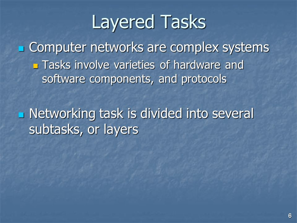 6 Layered Tasks Computer networks are complex systems Computer networks are complex systems Tasks involve varieties of hardware and software components, and protocols Tasks involve varieties of hardware and software components, and protocols Networking task is divided into several subtasks, or layers Networking task is divided into several subtasks, or layers