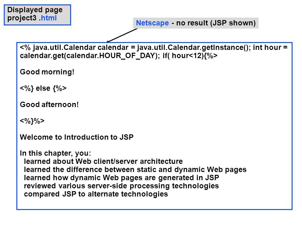 Netscape - no result (JSP shown) <% java.util.Calendar calendar = java.util.Calendar.getInstance(); int hour = calendar.get(calendar.HOUR_OF_DAY); if( hour Good morning.