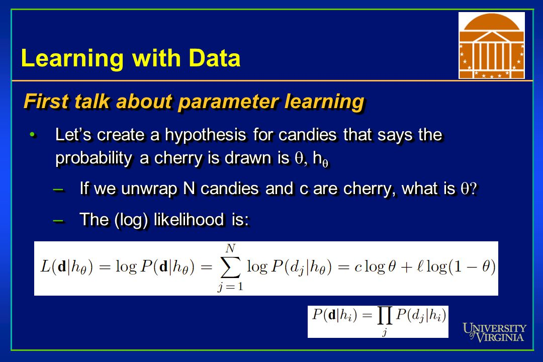 Learning with Data First talk about parameter learning Let's create a hypothesis for candies that says the probability a cherry is drawn is  h Let's create a hypothesis for candies that says the probability a cherry is drawn is  h  –If we unwrap N candies and c are cherry, what is  –The (log) likelihood is: First talk about parameter learning Let's create a hypothesis for candies that says the probability a cherry is drawn is  h Let's create a hypothesis for candies that says the probability a cherry is drawn is  h  –If we unwrap N candies and c are cherry, what is  –The (log) likelihood is: