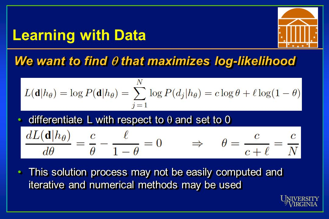 Learning with Data We want to find  that maximizes log-likelihood differentiate L with respect to  and set to 0differentiate L with respect to  and set to 0 This solution process may not be easily computed and iterative and numerical methods may be usedThis solution process may not be easily computed and iterative and numerical methods may be used We want to find  that maximizes log-likelihood differentiate L with respect to  and set to 0differentiate L with respect to  and set to 0 This solution process may not be easily computed and iterative and numerical methods may be usedThis solution process may not be easily computed and iterative and numerical methods may be used