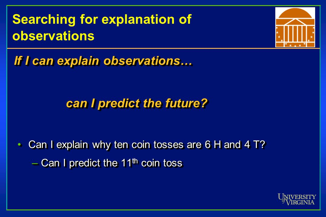 Searching for explanation of observations If I can explain observations… can I predict the future.