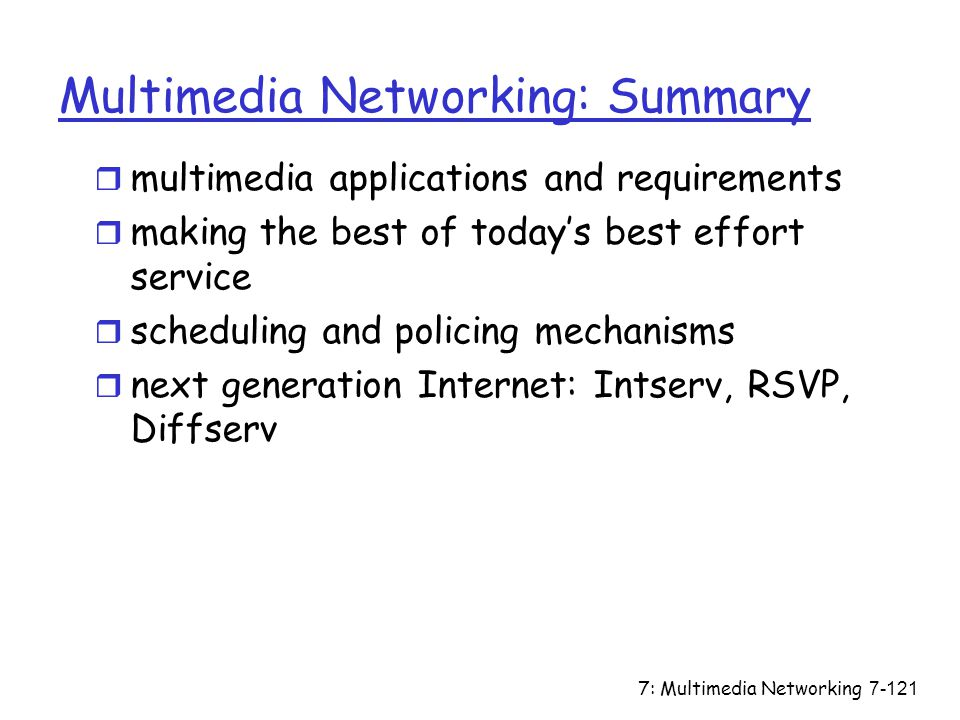 7: Multimedia Networking7-121 Multimedia Networking: Summary r multimedia applications and requirements r making the best of today's best effort service r scheduling and policing mechanisms r next generation Internet: Intserv, RSVP, Diffserv