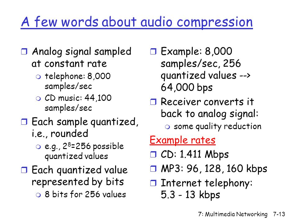 7: Multimedia Networking7-13 A few words about audio compression r Analog signal sampled at constant rate m telephone: 8,000 samples/sec m CD music: 44,100 samples/sec r Each sample quantized, i.e., rounded m e.g., 2 8 =256 possible quantized values r Each quantized value represented by bits m 8 bits for 256 values r Example: 8,000 samples/sec, 256 quantized values --> 64,000 bps r Receiver converts it back to analog signal: m some quality reduction Example rates r CD: 1.411 Mbps r MP3: 96, 128, 160 kbps r Internet telephony: 5.3 - 13 kbps