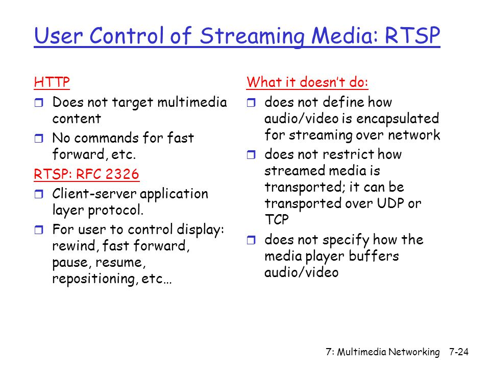 7: Multimedia Networking7-24 User Control of Streaming Media: RTSP HTTP r Does not target multimedia content r No commands for fast forward, etc.