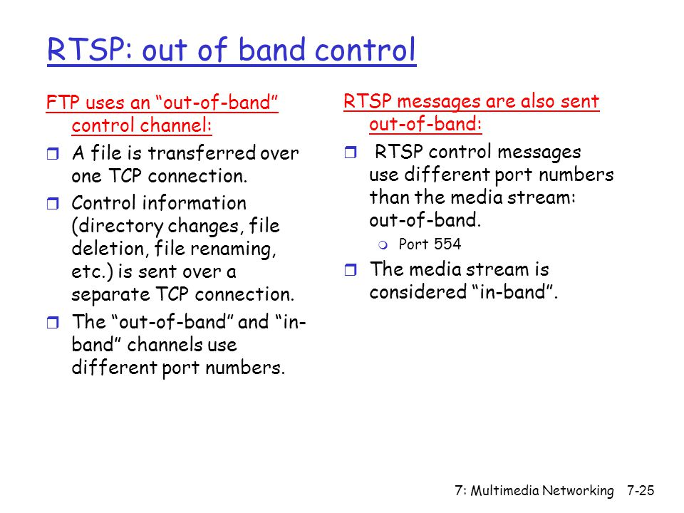 7: Multimedia Networking7-25 RTSP: out of band control FTP uses an out-of-band control channel: r A file is transferred over one TCP connection.
