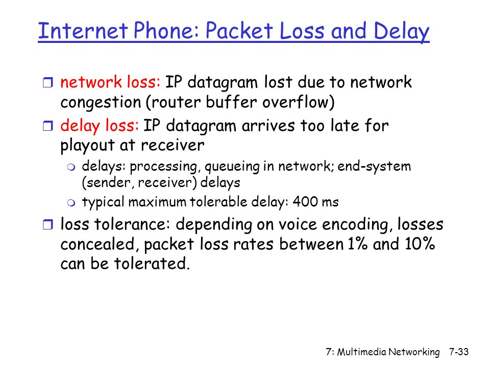 7: Multimedia Networking7-33 Internet Phone: Packet Loss and Delay r network loss: IP datagram lost due to network congestion (router buffer overflow) r delay loss: IP datagram arrives too late for playout at receiver m delays: processing, queueing in network; end-system (sender, receiver) delays m typical maximum tolerable delay: 400 ms r loss tolerance: depending on voice encoding, losses concealed, packet loss rates between 1% and 10% can be tolerated.