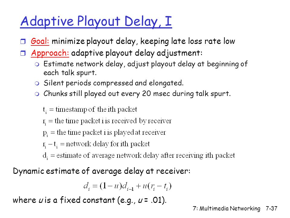 7: Multimedia Networking7-37 Adaptive Playout Delay, I Dynamic estimate of average delay at receiver: where u is a fixed constant (e.g., u =.01).