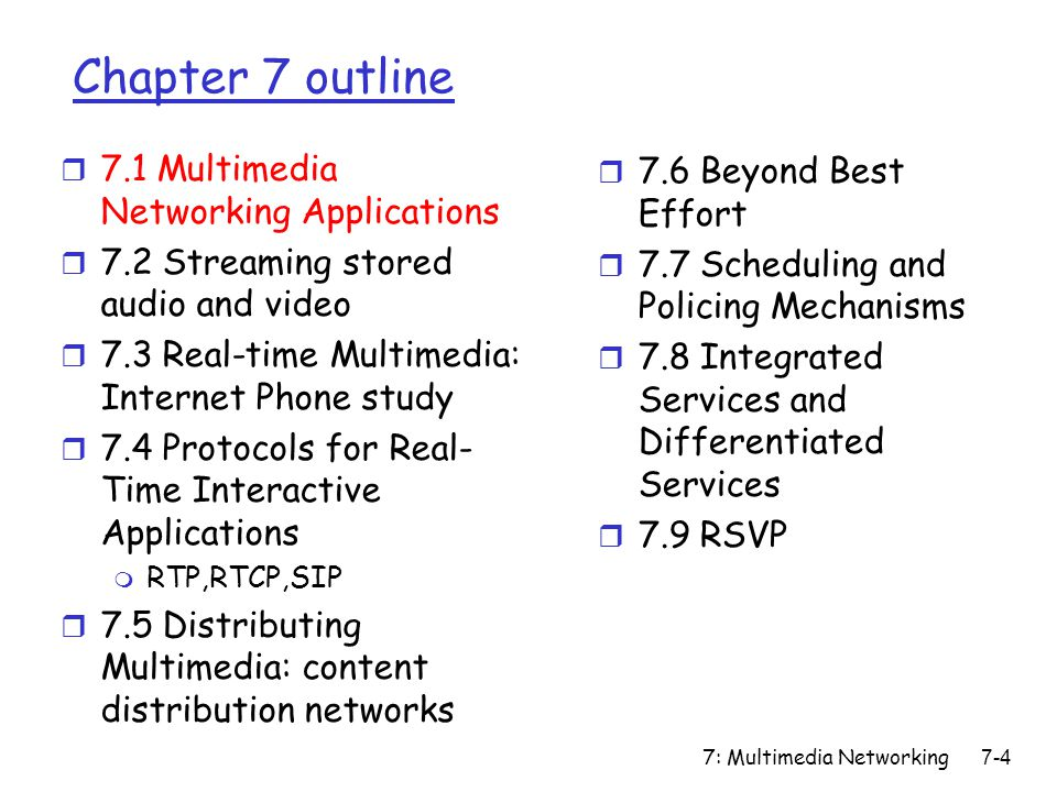 7: Multimedia Networking7-75 Principles for QOS Guarantees (more) r what if applications misbehave (audio sends higher than declared rate) m policing: force source adherence to bandwidth allocations r marking and policing at network edge: m similar to ATM UNI (User Network Interface) provide protection (isolation) for one class from others Principle 2