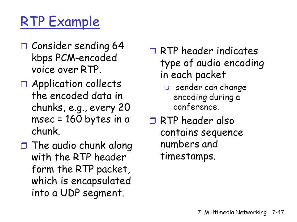 7: Multimedia Networking7-47 RTP Example r Consider sending 64 kbps PCM-encoded voice over RTP.