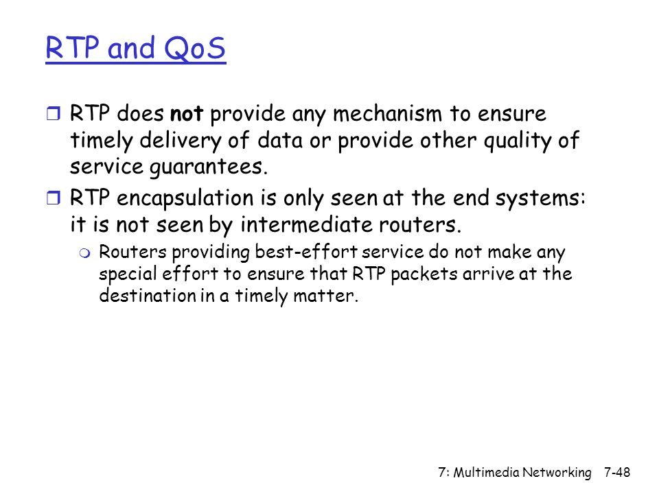 7: Multimedia Networking7-48 RTP and QoS r RTP does not provide any mechanism to ensure timely delivery of data or provide other quality of service guarantees.