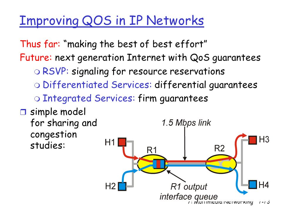 7: Multimedia Networking7-73 Improving QOS in IP Networks Thus far: making the best of best effort Future: next generation Internet with QoS guarantees m RSVP: signaling for resource reservations m Differentiated Services: differential guarantees m Integrated Services: firm guarantees r simple model for sharing and congestion studies: