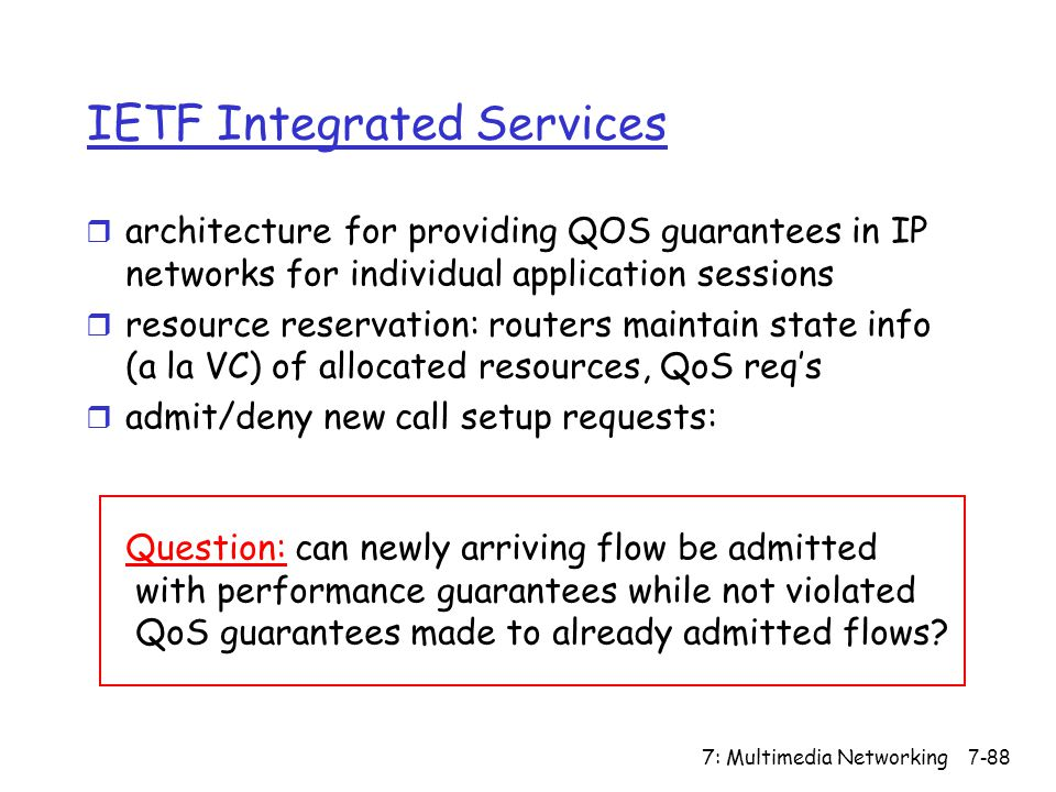 7: Multimedia Networking7-88 IETF Integrated Services r architecture for providing QOS guarantees in IP networks for individual application sessions r resource reservation: routers maintain state info (a la VC) of allocated resources, QoS req's r admit/deny new call setup requests: Question: can newly arriving flow be admitted with performance guarantees while not violated QoS guarantees made to already admitted flows
