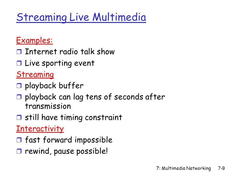 7: Multimedia Networking7-9 Streaming Live Multimedia Examples: r Internet radio talk show r Live sporting event Streaming r playback buffer r playback can lag tens of seconds after transmission r still have timing constraint Interactivity r fast forward impossible r rewind, pause possible!