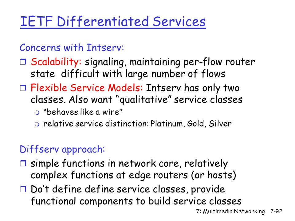 7: Multimedia Networking7-92 IETF Differentiated Services Concerns with Intserv: r Scalability: signaling, maintaining per-flow router state difficult with large number of flows r Flexible Service Models: Intserv has only two classes.