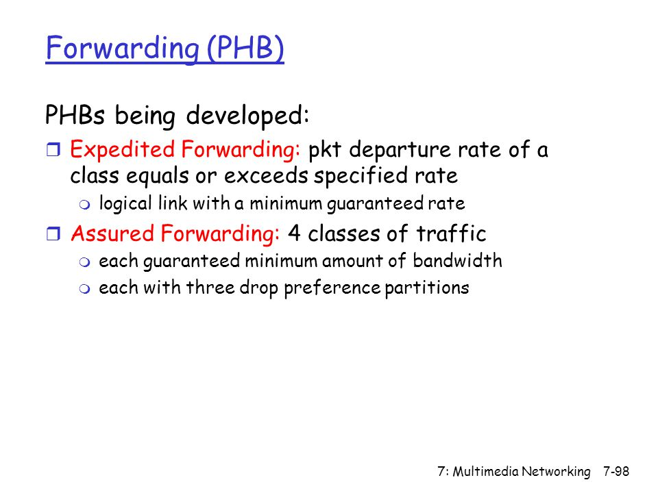 7: Multimedia Networking7-98 Forwarding (PHB) PHBs being developed: r Expedited Forwarding: pkt departure rate of a class equals or exceeds specified rate m logical link with a minimum guaranteed rate r Assured Forwarding: 4 classes of traffic m each guaranteed minimum amount of bandwidth m each with three drop preference partitions