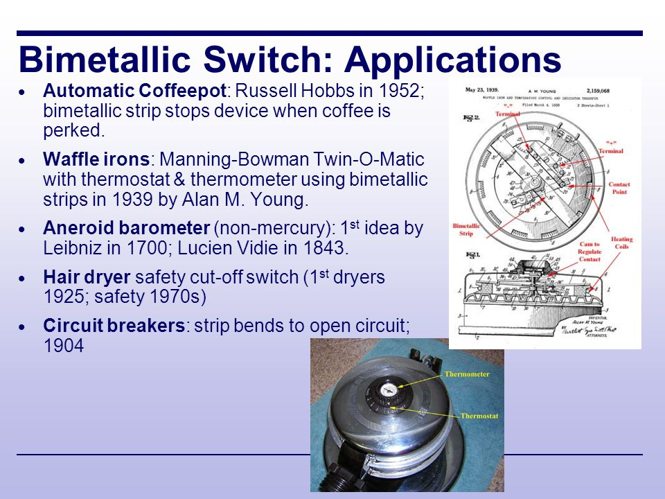 Bimetallic Switch: Applications  Automatic Coffeepot: Russell Hobbs in 1952; bimetallic strip stops device when coffee is perked.