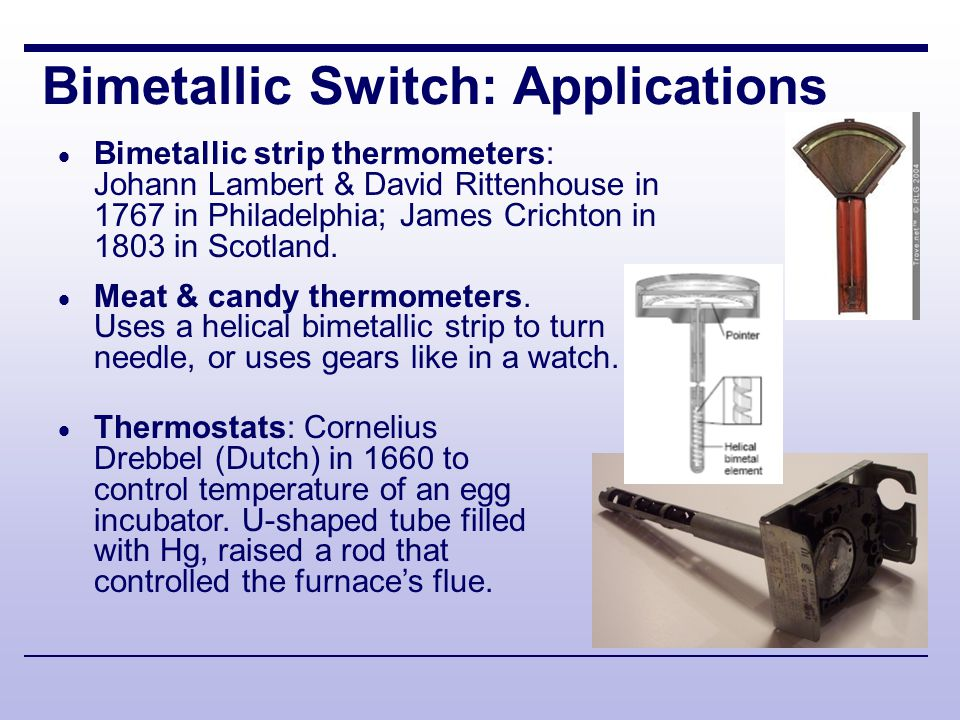 Bimetallic Switch: Applications Toasters:  1 st electric (no controls): Frank Shailor of GE in 1909  Toastmaster pop-up by Charles Strite in 1919  Late 1920s use bimetallic strips  Sunbeam in 1940s improved bimetal (based on bread, not heating element) Irons:  1 st electric cord: Earl Richardson in 1903 in CA  Temperature control with Ag thermostat: Joseph Myers of Silex in 1927  Bimetallic strips: American Beauty in 1943 & Unique thermometer in 1942