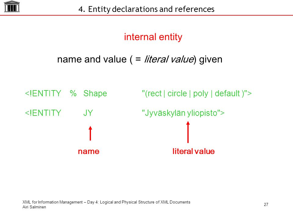 XML for Information Management – Day 4: Logical and Physical Structure of XML Documents Airi Salminen 27 internal entity name and value ( = literal va