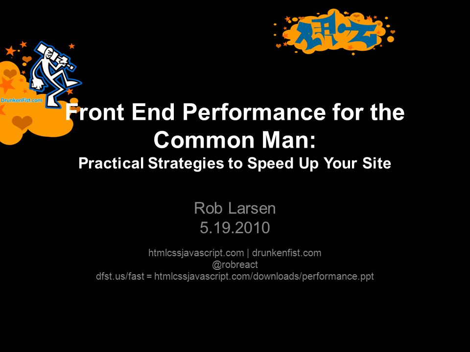 Front End Performance for the Common Man: Practical Strategies to Speed Up Your Site Rob Larsen 5.19.2010 htmlcssjavascript.com | drunkenfist.com @robreact dfst.us/fast = htmlcssjavascript.com/downloads/performance.ppt