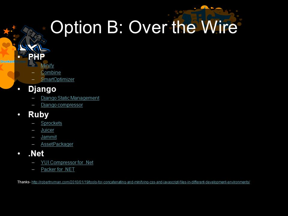 Option B: Over the Wire PHP –MinifyMinify –CombineCombine –SmartOptimizerSmartOptimizer Django –Django Static ManagementDjango Static Management –Django compressorDjango compressor Ruby –SprocketsSprockets –JuicerJuicer –JammitJammit –AssetPackagerAssetPackager.Net –YUI Compressor for.NetYUI Compressor for.Net –Packer for.NETPacker for.NET Thanks- http://robertnyman.com/2010/01/19/tools-for-concatenating-and-minifying-css-and-javascript-files-in-different-development-environments/http://robertnyman.com/2010/01/19/tools-for-concatenating-and-minifying-css-and-javascript-files-in-different-development-environments/