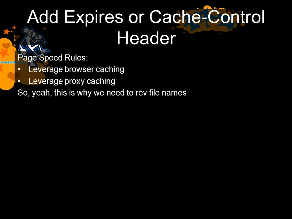 Add Expires or Cache-Control Header Page Speed Rules: Leverage browser caching Leverage proxy caching So, yeah, this is why we need to rev file names