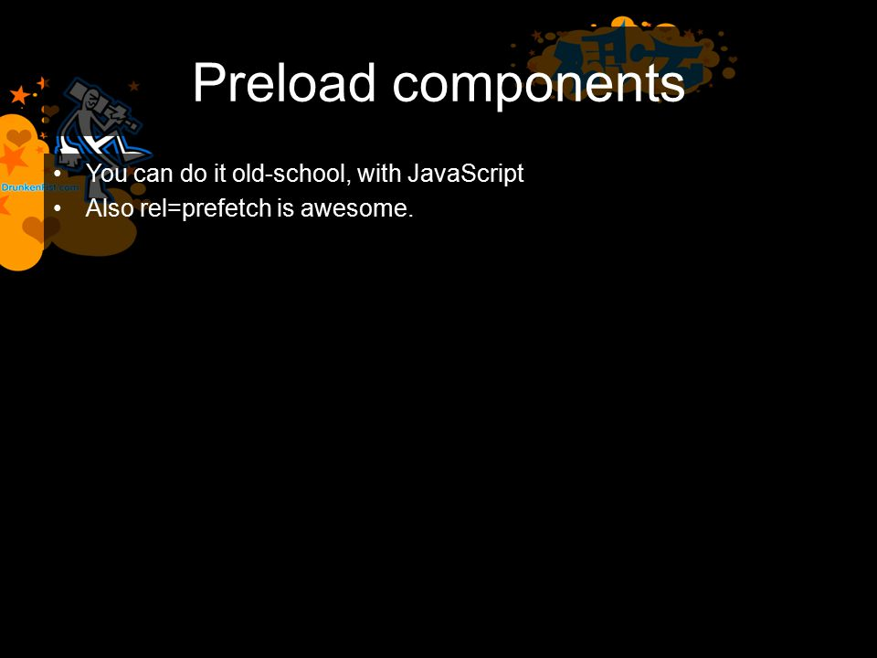 Preload components You can do it old-school, with JavaScript Also rel=prefetch is awesome.