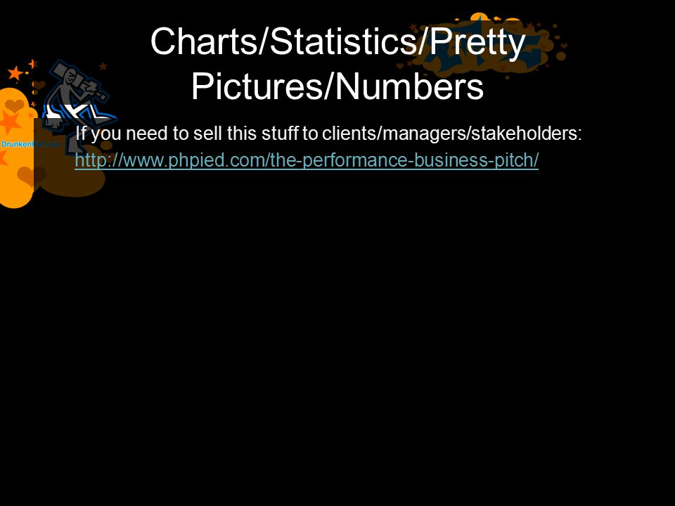 Charts/Statistics/Pretty Pictures/Numbers If you need to sell this stuff to clients/managers/stakeholders: http://www.phpied.com/the-performance-business-pitch/