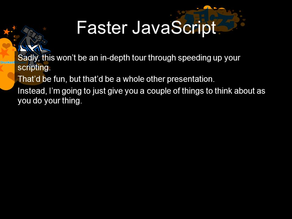 Faster JavaScript Sadly, this won't be an in-depth tour through speeding up your scripting.