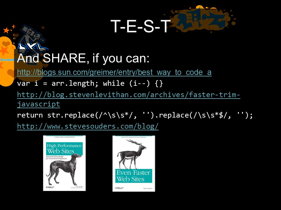 T-E-S-T And SHARE, if you can: http://blogs.sun.com/greimer/entry/best_way_to_code_a var i = arr.length; while (i--) {} http://blog.stevenlevithan.com/archives/faster-trim- javascript return str.replace(/^\s\s*/, ).replace(/\s\s*$/, ); http://www.stevesouders.com/blog/