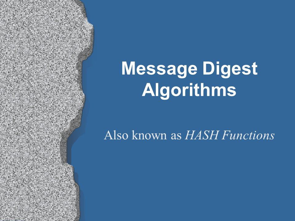 Message Digest Algorithms Also known as HASH Functions