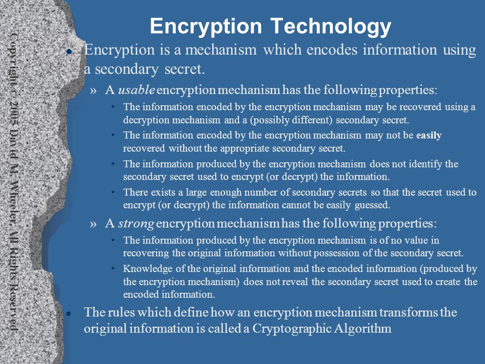 Copyright © 2005 David M. Wheeler, All Rights Reserved Encryption Technology l Encryption is a mechanism which encodes information using a secondary s