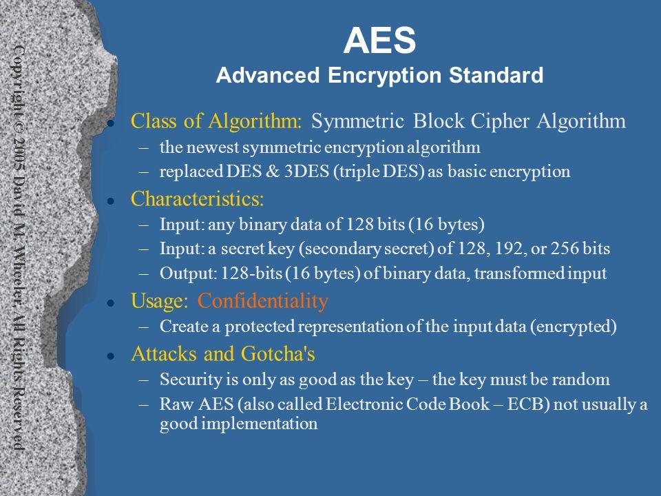 Copyright © 2005 David M. Wheeler, All Rights Reserved AES Advanced Encryption Standard l Class of Algorithm: Symmetric Block Cipher Algorithm –the ne
