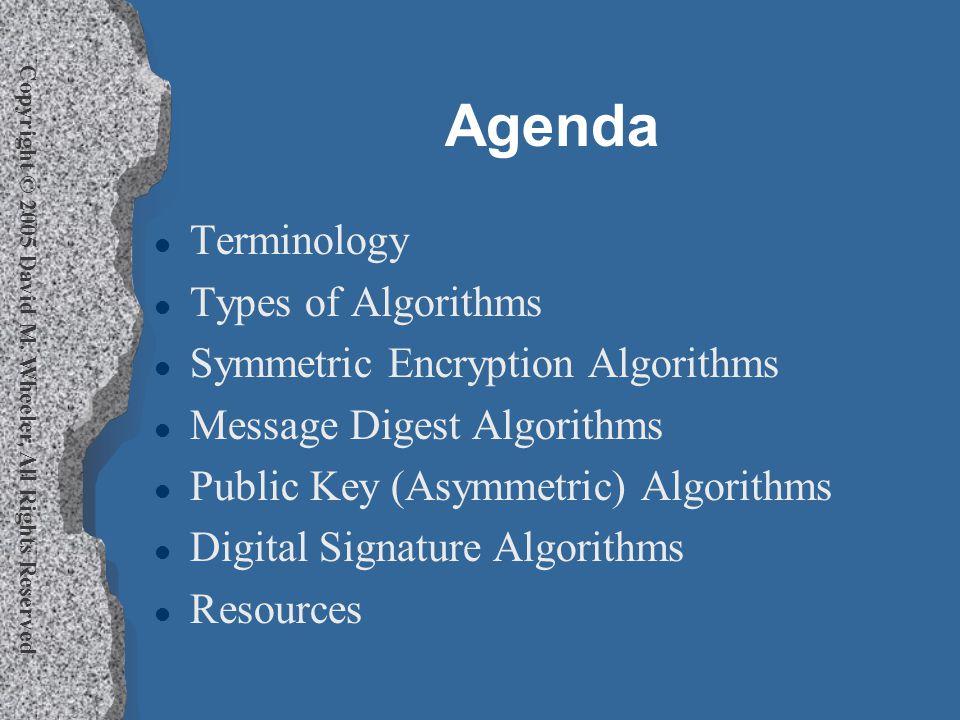 Copyright © 2005 David M. Wheeler, All Rights Reserved Agenda l Terminology l Types of Algorithms l Symmetric Encryption Algorithms l Message Digest A