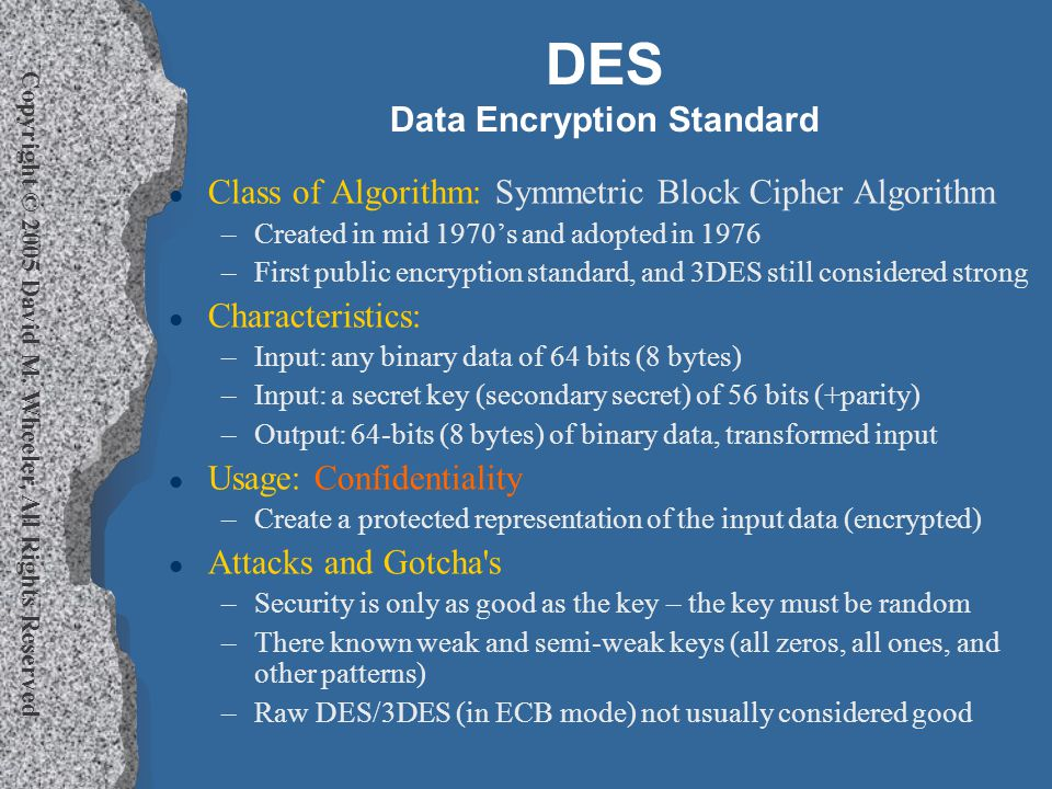 Copyright © 2005 David M. Wheeler, All Rights Reserved DES Data Encryption Standard l Class of Algorithm: Symmetric Block Cipher Algorithm –Created in