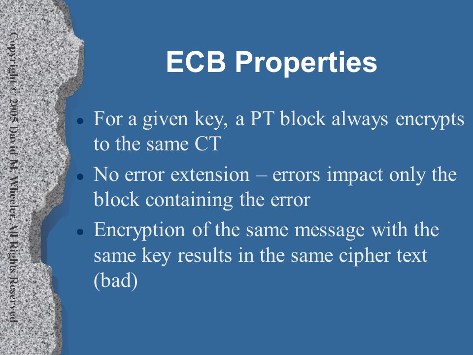 Copyright © 2005 David M. Wheeler, All Rights Reserved ECB Properties l For a given key, a PT block always encrypts to the same CT l No error extensio