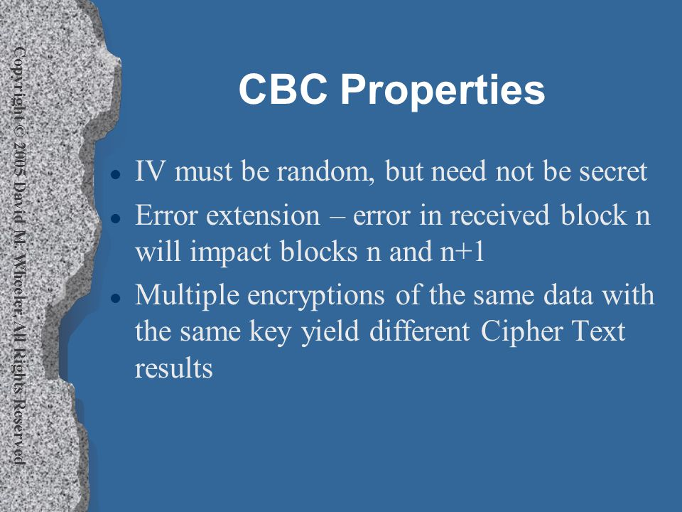 Copyright © 2005 David M. Wheeler, All Rights Reserved CBC Properties l IV must be random, but need not be secret l Error extension – error in receive