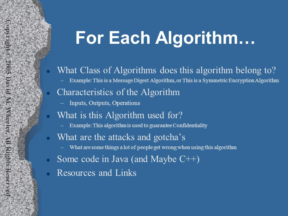 Copyright © 2005 David M. Wheeler, All Rights Reserved For Each Algorithm… l What Class of Algorithms does this algorithm belong to? –Example: This is