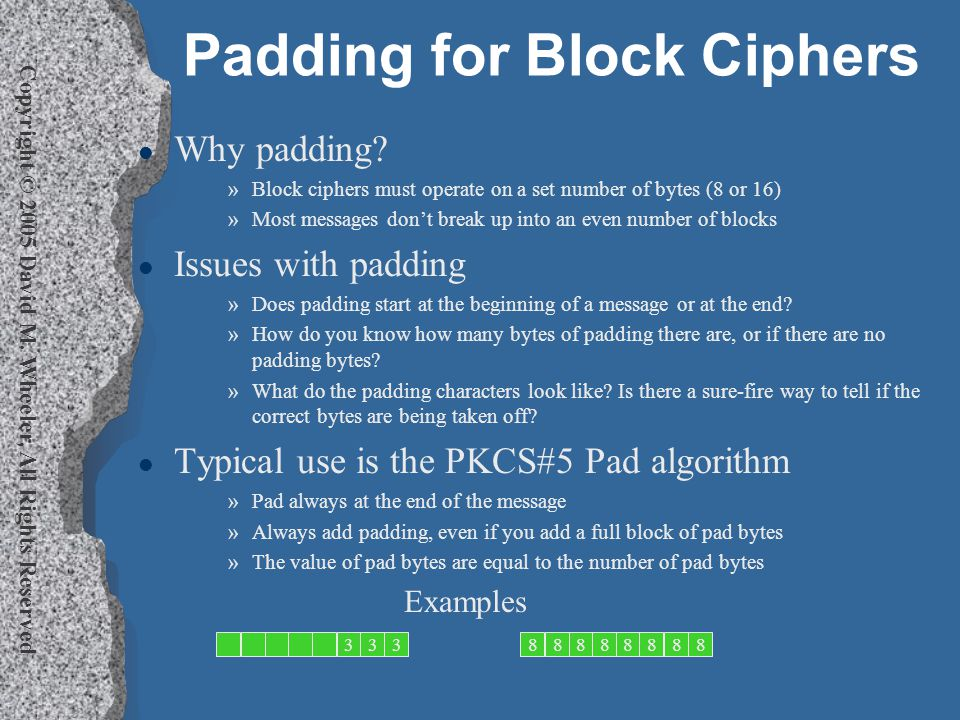 Copyright © 2005 David M. Wheeler, All Rights Reserved Padding for Block Ciphers l Why padding.