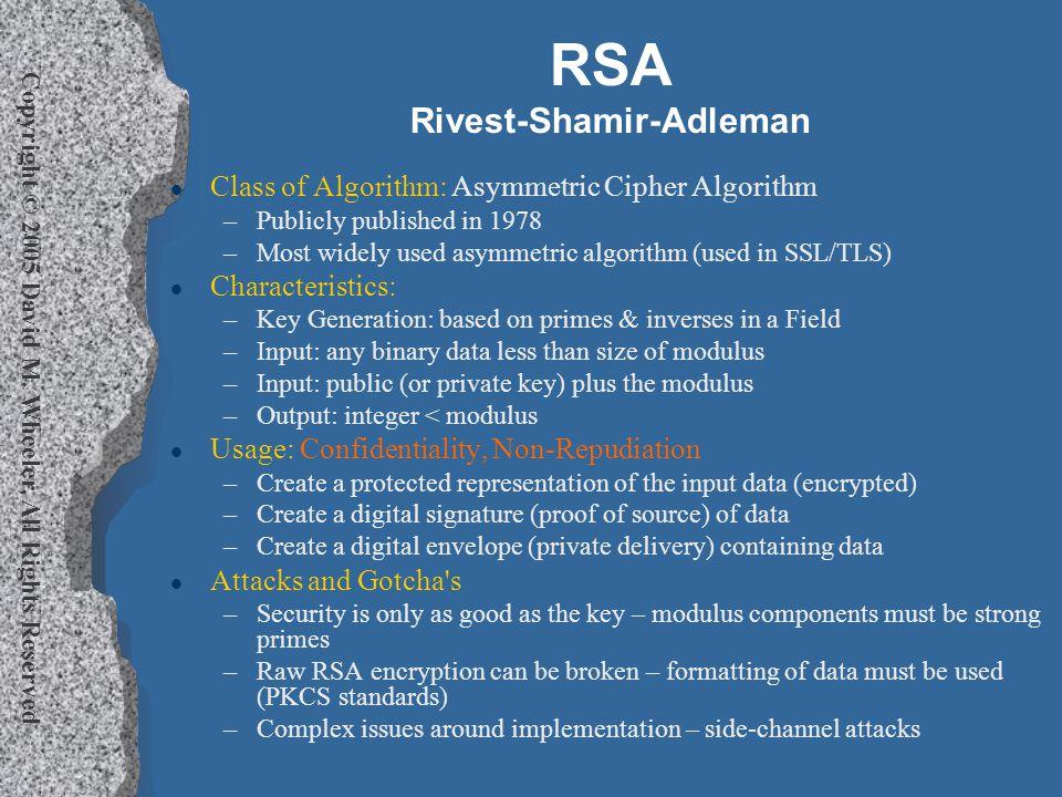 Copyright © 2005 David M. Wheeler, All Rights Reserved RSA Rivest-Shamir-Adleman l Class of Algorithm: Asymmetric Cipher Algorithm –Publicly published