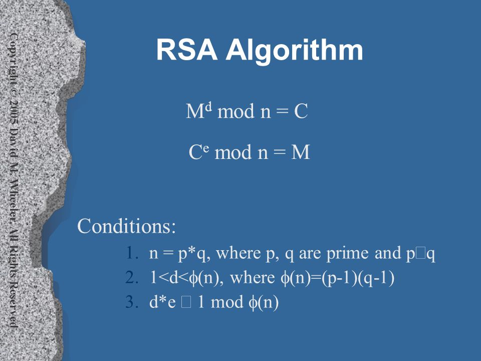 Copyright © 2005 David M. Wheeler, All Rights Reserved RSA Algorithm Conditions: 1.n = p*q, where p, q are prime and p  q 2.1<d<  (n), where  (n)=(