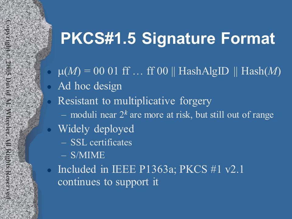 Copyright © 2005 David M. Wheeler, All Rights Reserved PKCS#1.5 Signature Format l  (M) = 00 01 ff … ff 00 || HashAlgID || Hash(M) l Ad hoc design l